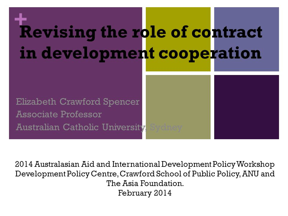 + Revising the role of contract in development cooperation Elizabeth Crawford Spencer Associate Professor Australian Catholic University, Sydney 2014 Australasian Aid and International Development Policy Workshop Development Policy Centre, Crawford School of Public Policy, ANU and The Asia Foundation.