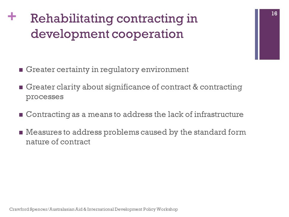 + Rehabilitating contracting in development cooperation Greater certainty in regulatory environment Greater clarity about significance of contract & contracting processes Contracting as a means to address the lack of infrastructure Measures to address problems caused by the standard form nature of contract Crawford Spencer/Australasian Aid & International Development Policy Workshop 16