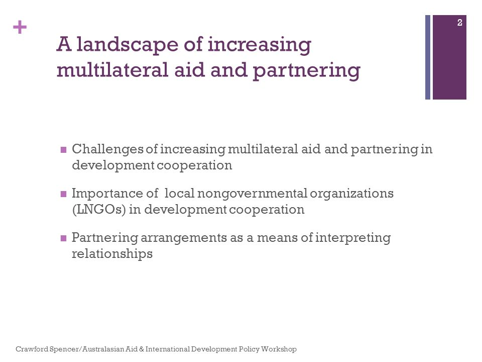 + A landscape of increasing multilateral aid and partnering Challenges of increasing multilateral aid and partnering in development cooperation Importance of local nongovernmental organizations (LNGOs) in development cooperation Partnering arrangements as a means of interpreting relationships Crawford Spencer/Australasian Aid & International Development Policy Workshop 2