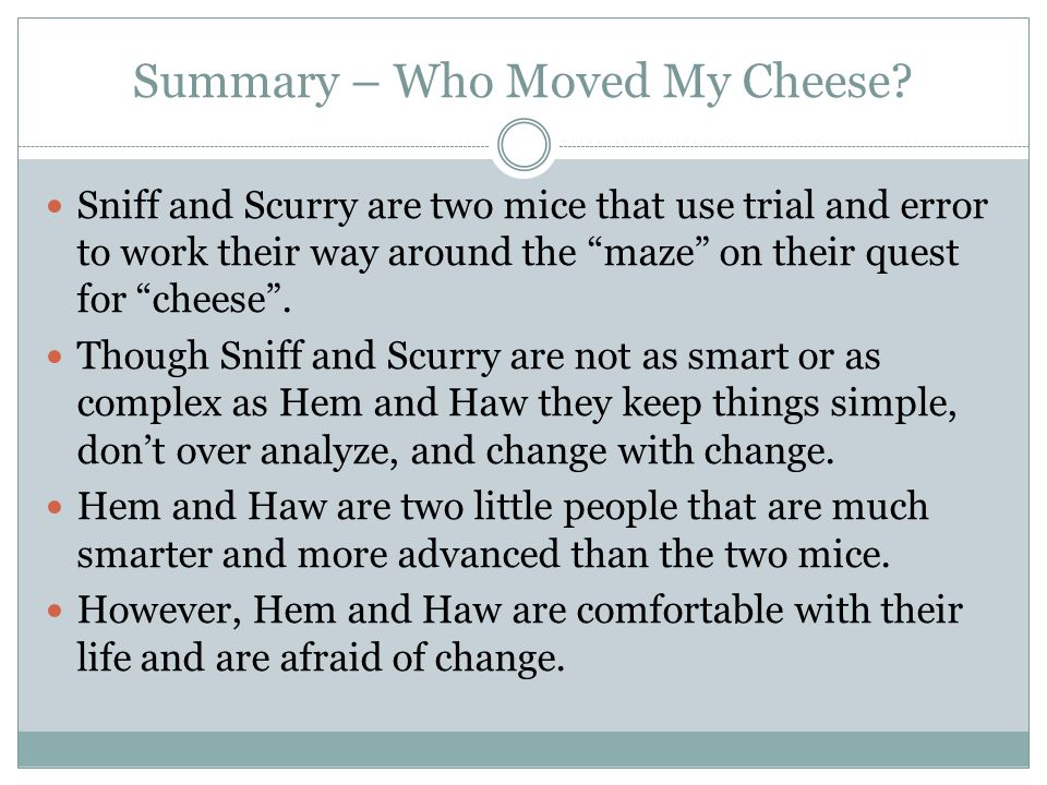 """Summary – Who Moved My Cheese? Sniff and Scurry are two mice that use trial and error to work their way around the """"maze"""" on their quest for """"cheese""""."""