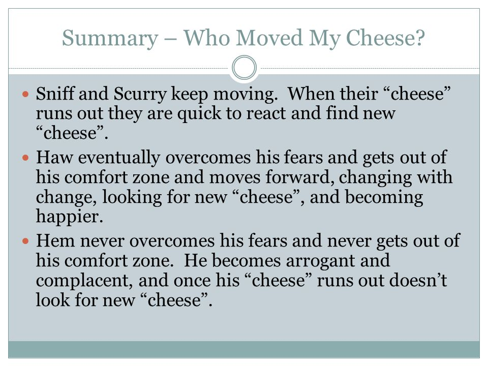 """Summary – Who Moved My Cheese? Sniff and Scurry keep moving. When their """"cheese"""" runs out they are quick to react and find new """"cheese"""". Haw eventuall"""