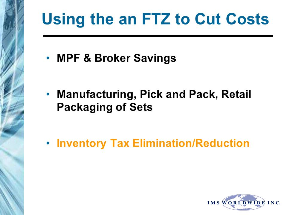 Using the an FTZ to Cut Costs MPF & Broker Savings Manufacturing, Pick and Pack, Retail Packaging of Sets Inventory Tax Elimination/Reduction
