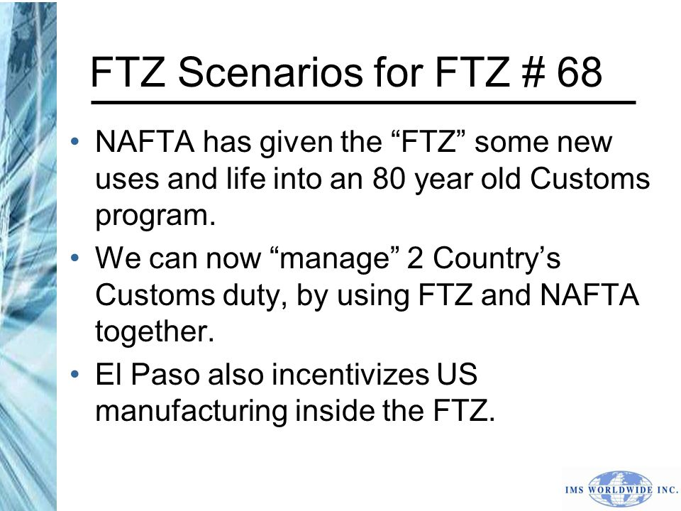 FTZ Scenarios for FTZ # 68 NAFTA has given the FTZ some new uses and life into an 80 year old Customs program.