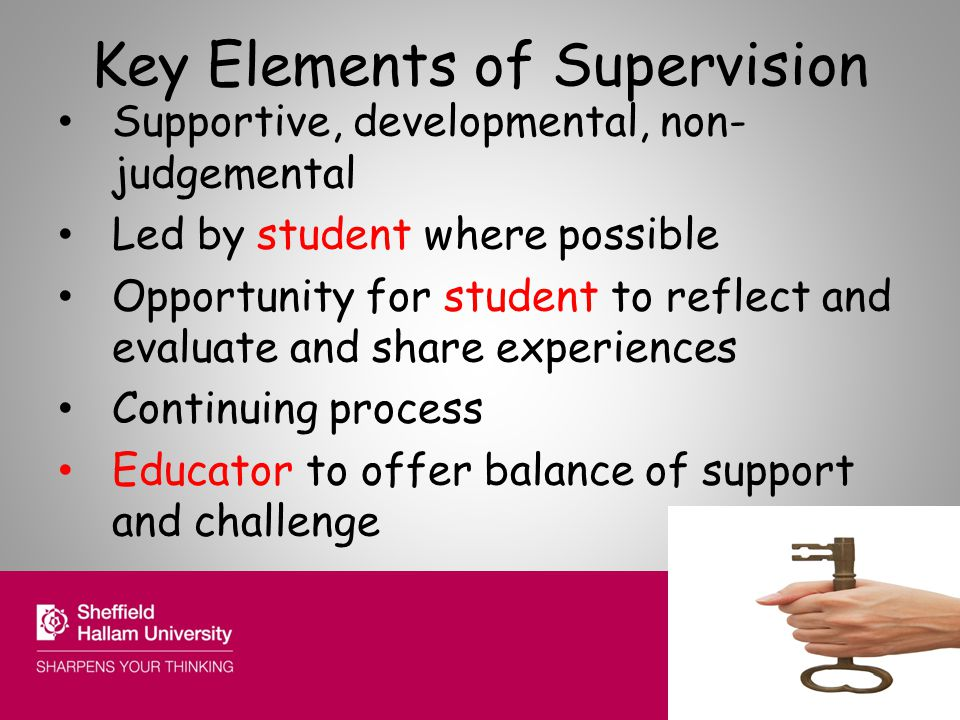 Key Elements of Supervision Supportive, developmental, non- judgemental Led by student where possible Opportunity for student to reflect and evaluate and share experiences Continuing process Educator to offer balance of support and challenge