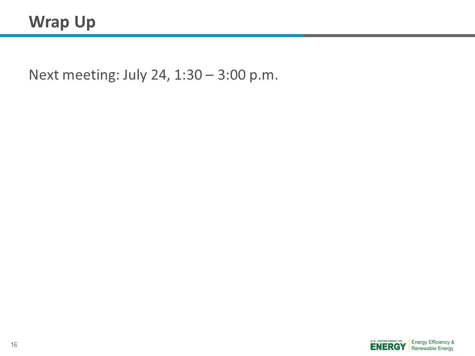 16 Wrap Up Next meeting: July 24, 1:30 – 3:00 p.m.
