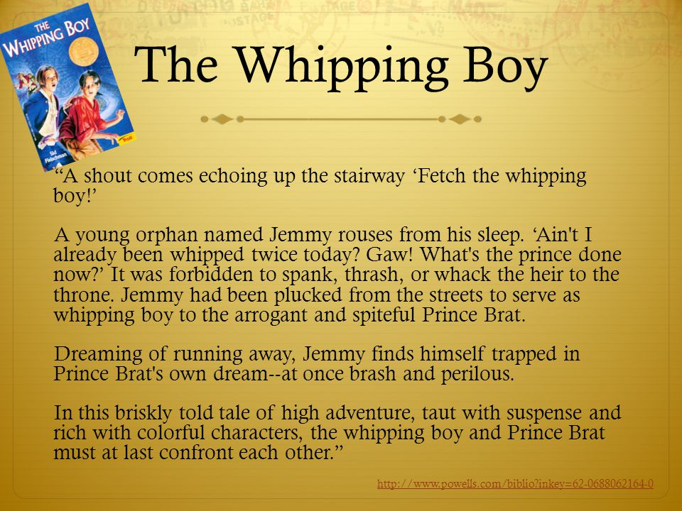 The Whipping Boy A shout comes echoing up the stairway 'Fetch the whipping boy!' A young orphan named Jemmy rouses from his sleep.