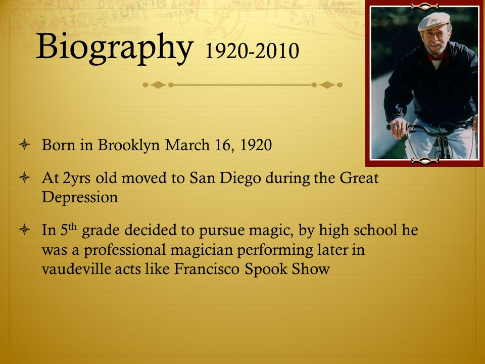 Biography 1920-2010  Born in Brooklyn March 16, 1920  At 2yrs old moved to San Diego during the Great Depression  In 5 th grade decided to pursue magic, by high school he was a professional magician performing later in vaudeville acts like Francisco Spook Show