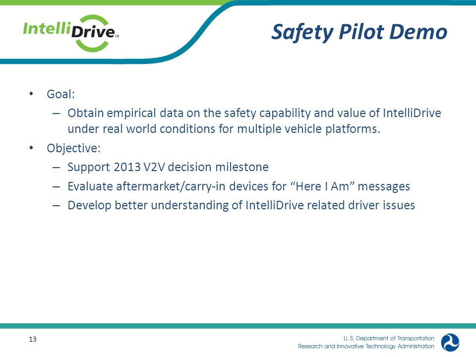 Safety Pilot Demo Goal: – Obtain empirical data on the safety capability and value of IntelliDrive under real world conditions for multiple vehicle platforms.