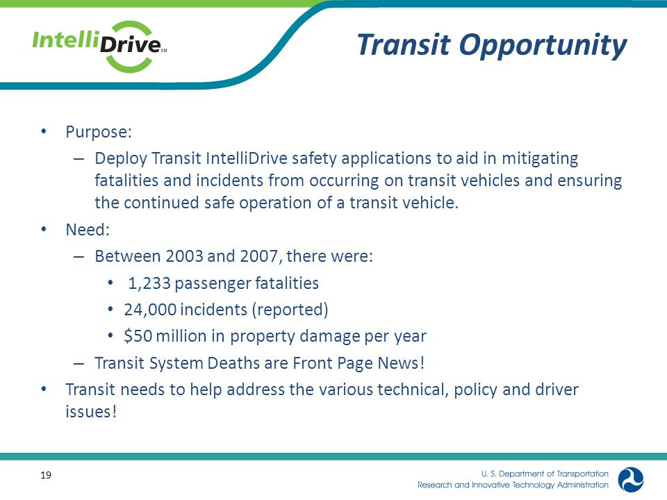 Transit Opportunity Purpose: – Deploy Transit IntelliDrive safety applications to aid in mitigating fatalities and incidents from occurring on transit vehicles and ensuring the continued safe operation of a transit vehicle.