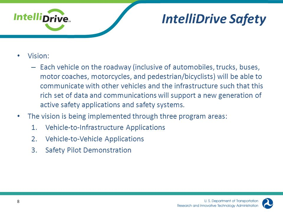 IntelliDrive Safety Vision: – Each vehicle on the roadway (inclusive of automobiles, trucks, buses, motor coaches, motorcycles, and pedestrian/bicyclists) will be able to communicate with other vehicles and the infrastructure such that this rich set of data and communications will support a new generation of active safety applications and safety systems.