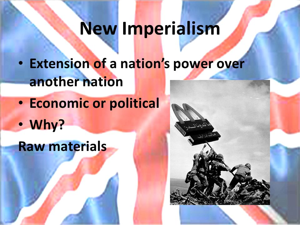 New Imperialism Extension of a nation's power over another nation Economic or political Why.
