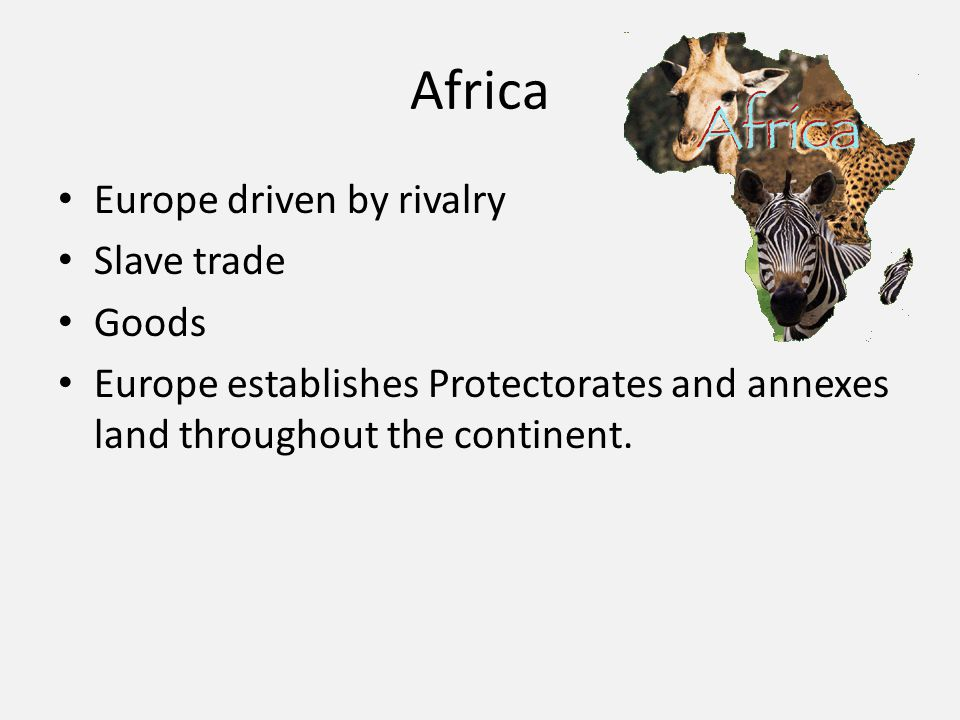 Africa Europe driven by rivalry Slave trade Goods Europe establishes Protectorates and annexes land throughout the continent.