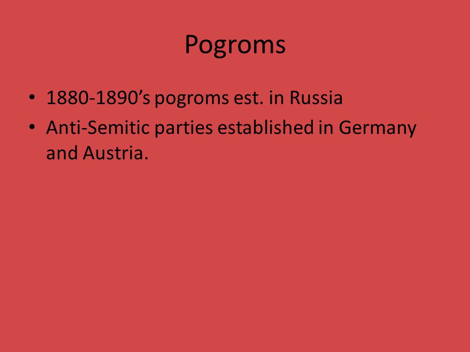 Pogroms 1880-1890's pogroms est. in Russia Anti-Semitic parties established in Germany and Austria.