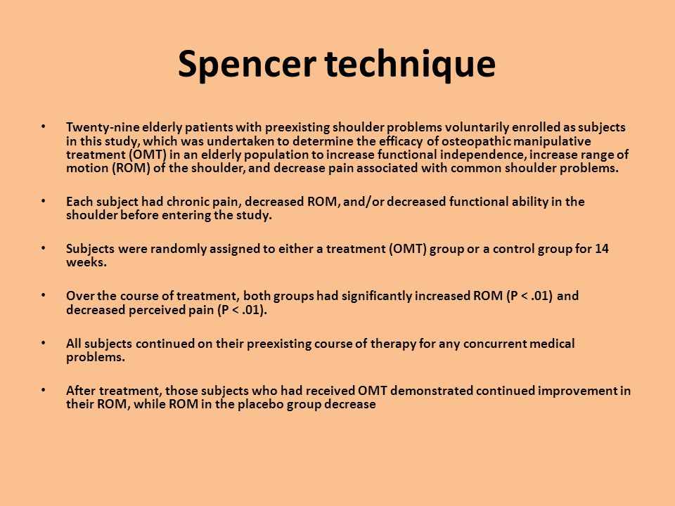 Spencer technique Twenty-nine elderly patients with preexisting shoulder problems voluntarily enrolled as subjects in this study, which was undertaken to determine the efficacy of osteopathic manipulative treatment (OMT) in an elderly population to increase functional independence, increase range of motion (ROM) of the shoulder, and decrease pain associated with common shoulder problems.