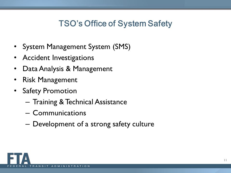 11 System Management System (SMS) Accident Investigations Data Analysis & Management Risk Management Safety Promotion – Training & Technical Assistance – Communications – Development of a strong safety culture TSO's Office of System Safety