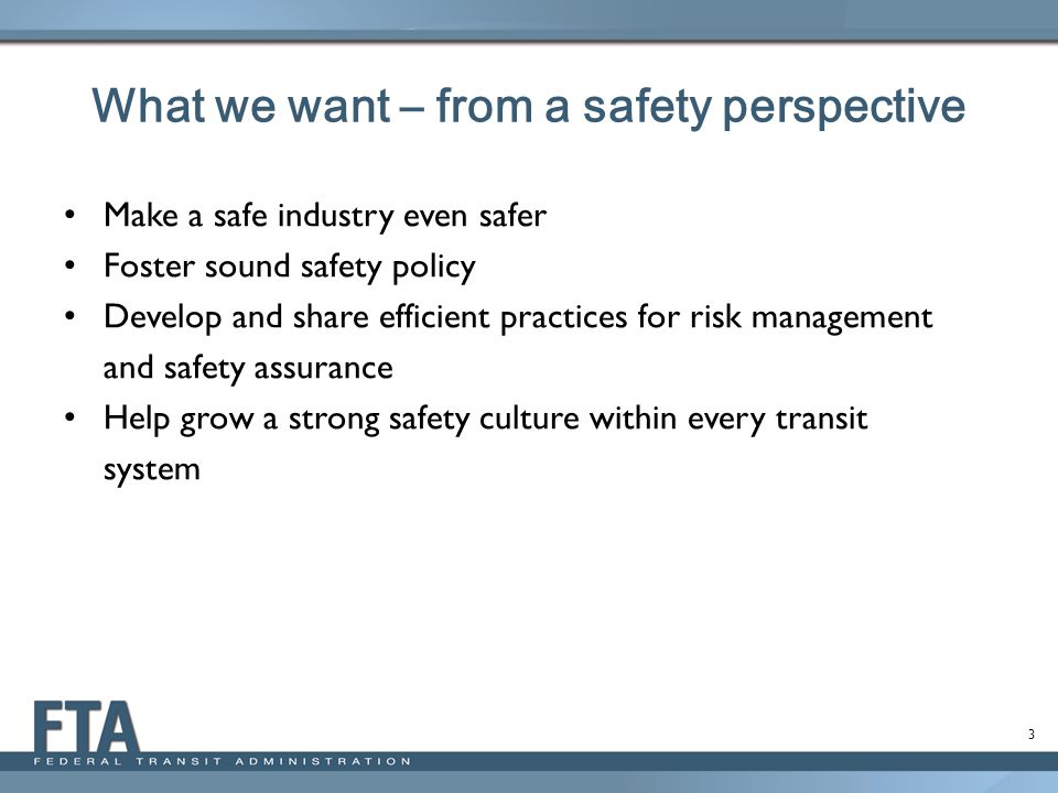 3 What we want – from a safety perspective Make a safe industry even safer Foster sound safety policy Develop and share efficient practices for risk management and safety assurance Help grow a strong safety culture within every transit system