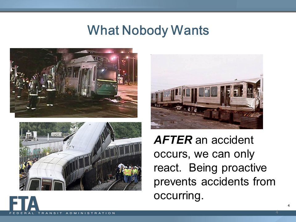 4 What Nobody Wants 4 AFTER an accident occurs, we can only react. Being proactive prevents accidents from occurring.