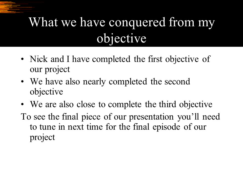 What we have conquered from my objective Nick and I have completed the first objective of our project We have also nearly completed the second objective We are also close to complete the third objective To see the final piece of our presentation you'll need to tune in next time for the final episode of our project