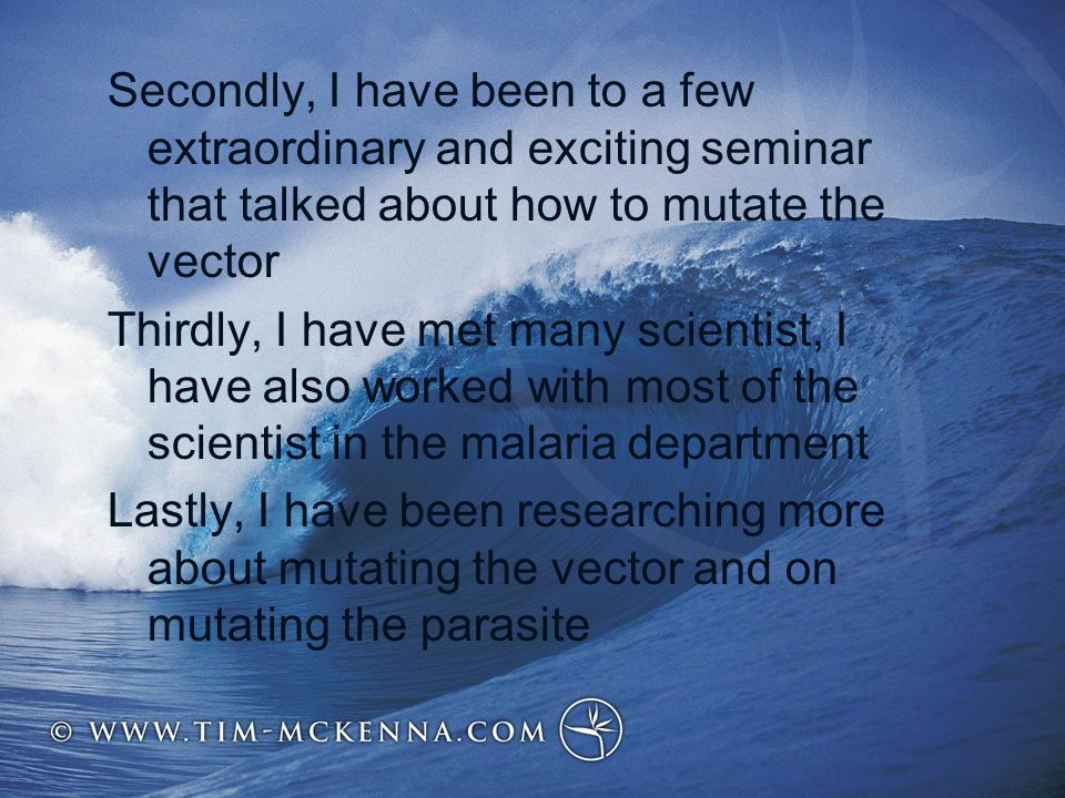 Secondly, I have been to a few extraordinary and exciting seminar that talked about how to mutate the vector Thirdly, I have met many scientist, I have also worked with most of the scientist in the malaria department Lastly, I have been researching more about mutating the vector and on mutating the parasite