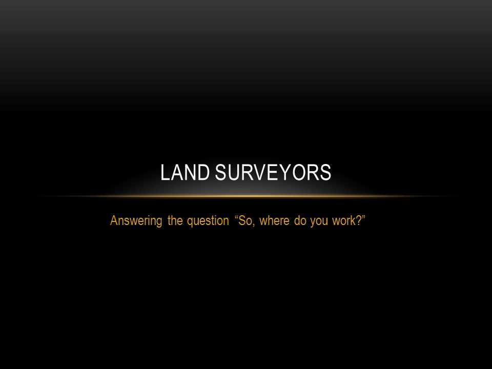 "Answering the question ""So, where do you work?"" LAND SURVEYORS"