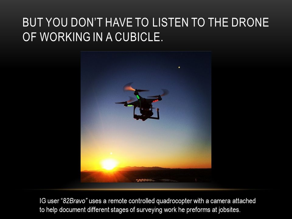 "BUT YOU DON'T HAVE TO LISTEN TO THE DRONE OF WORKING IN A CUBICLE. IG user "" 82Bravo"" uses a remote controlled quadrocopter with a camera attached to"