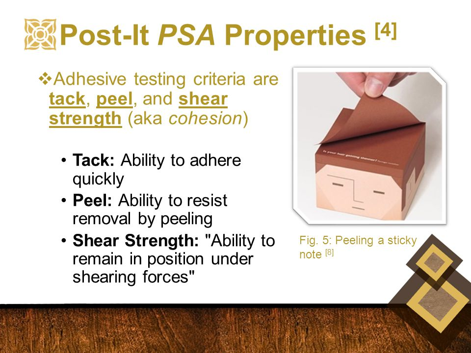  Adhesive testing criteria are tack, peel, and shear strength (aka cohesion) Tack: Ability to adhere quickly Peel: Ability to resist removal by peeling Shear Strength: Ability to remain in position under shearing forces Post-It PSA Properties [4] Fig.