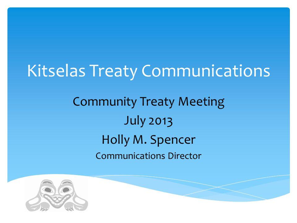 Kitselas Treaty Communications Community Treaty Meeting July 2013 Holly M. Spencer Communications Director