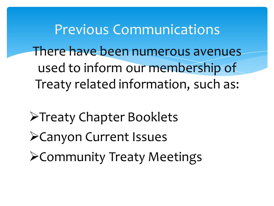 There have been numerous avenues used to inform our membership of Treaty related information, such as:  Treaty Chapter Booklets  Canyon Current Issues  Community Treaty Meetings Previous Communications