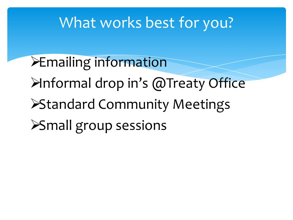  Emailing information  Informal drop in's @Treaty Office  Standard Community Meetings  Small group sessions What works best for you