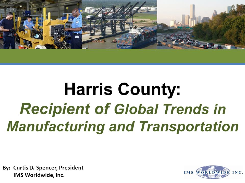 Harris County: Recipient of Global Trends in Manufacturing and Transportation By: Curtis D.