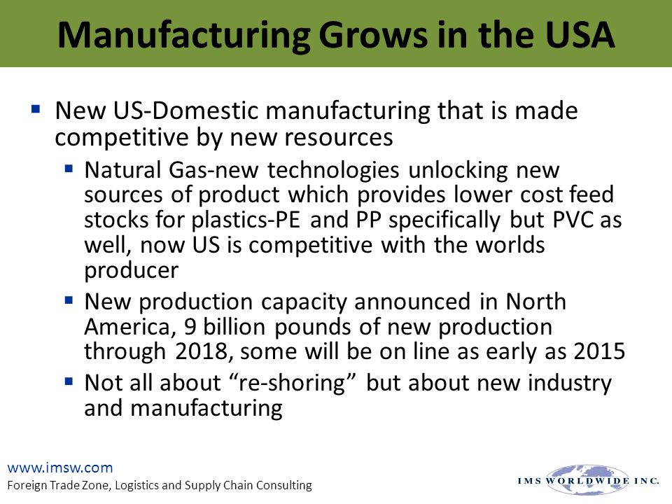  New US-Domestic manufacturing that is made competitive by new resources  Natural Gas-new technologies unlocking new sources of product which provides lower cost feed stocks for plastics-PE and PP specifically but PVC as well, now US is competitive with the worlds producer  New production capacity announced in North America, 9 billion pounds of new production through 2018, some will be on line as early as 2015  Not all about re-shoring but about new industry and manufacturing www.imsw.com Foreign Trade Zone, Logistics and Supply Chain Consulting Manufacturing Grows in the USA