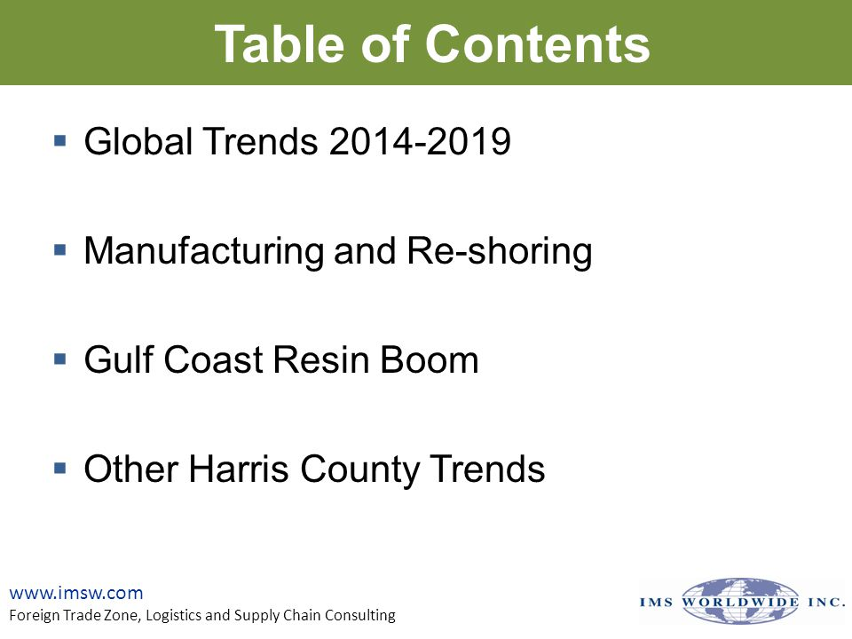 Table of Contents  Global Trends 2014-2019  Manufacturing and Re-shoring  Gulf Coast Resin Boom  Other Harris County Trends www.imsw.com Foreign Trade Zone, Logistics and Supply Chain Consulting