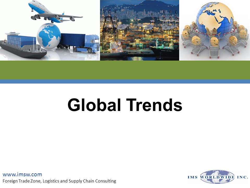 Global Sourcing and Manufacturing Trends - Mexico www.imsw.com Foreign Trade Zone, Logistics and Supply Chain Consulting