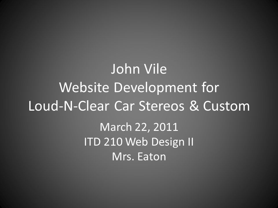 John Vile Website Development for Loud-N-Clear Car Stereos & Custom March 22, 2011 ITD 210 Web Design II Mrs.