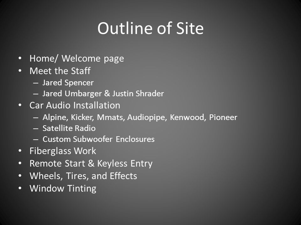 Outline of Site Home/ Welcome page Meet the Staff – Jared Spencer – Jared Umbarger & Justin Shrader Car Audio Installation – Alpine, Kicker, Mmats, Audiopipe, Kenwood, Pioneer – Satellite Radio – Custom Subwoofer Enclosures Fiberglass Work Remote Start & Keyless Entry Wheels, Tires, and Effects Window Tinting