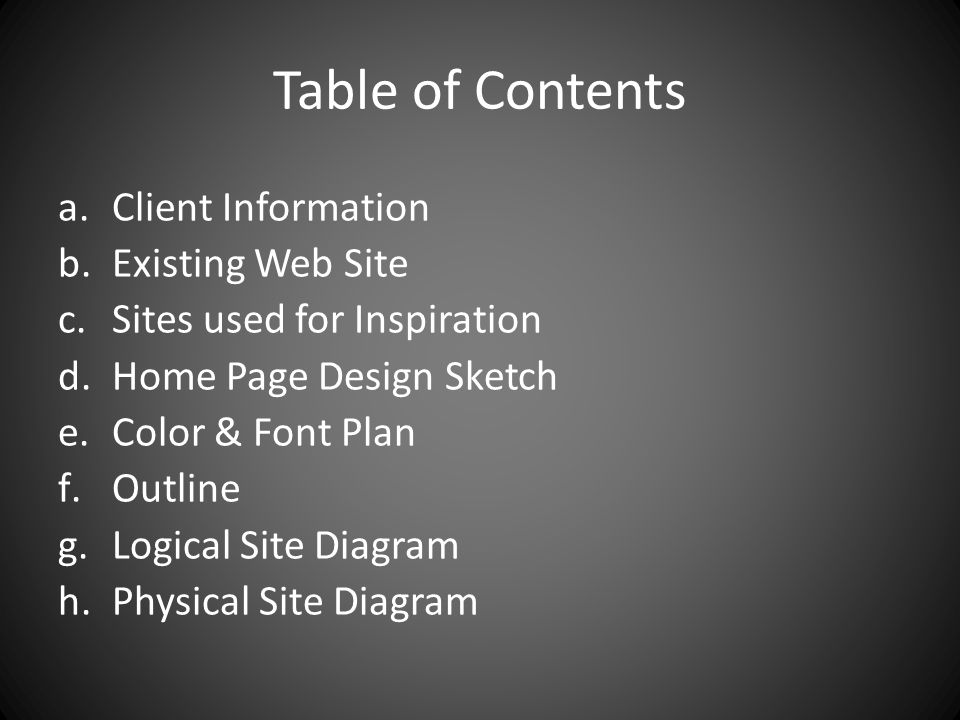Table of Contents a.Client Information b.Existing Web Site c.Sites used for Inspiration d.Home Page Design Sketch e.Color & Font Plan f.Outline g.Logical Site Diagram h.Physical Site Diagram