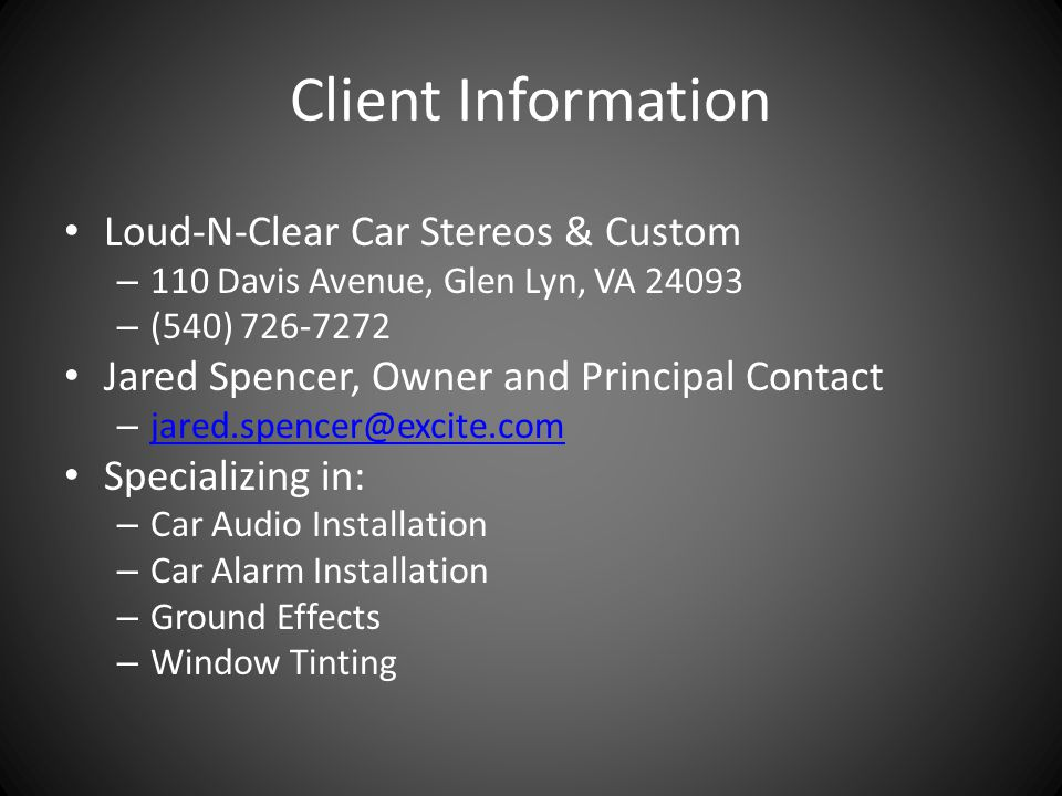 Client Information Loud-N-Clear Car Stereos & Custom – 110 Davis Avenue, Glen Lyn, VA 24093 – (540) 726-7272 Jared Spencer, Owner and Principal Contact – jared.spencer@excite.com jared.spencer@excite.com Specializing in: – Car Audio Installation – Car Alarm Installation – Ground Effects – Window Tinting