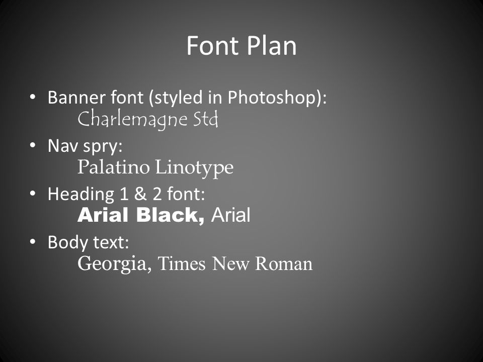 Font Plan Banner font (styled in Photoshop): Charlemagne Std Nav spry: Palatino Linotype Heading 1 & 2 font: Arial Black, Arial Body text: Georgia, Times New Roman