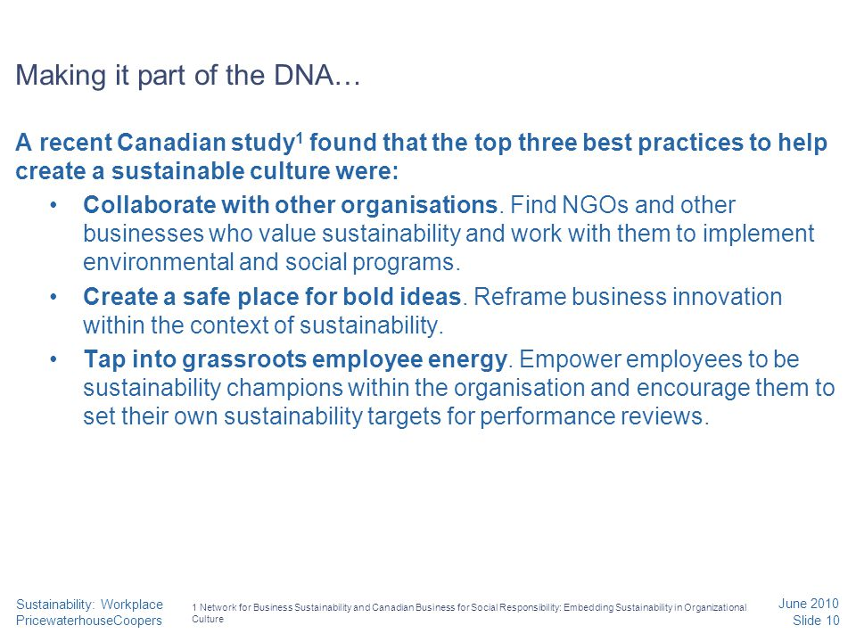 PricewaterhouseCoopers June 2010 Slide 10 Sustainability: Workplace Making it part of the DNA… A recent Canadian study 1 found that the top three best practices to help create a sustainable culture were: Collaborate with other organisations.