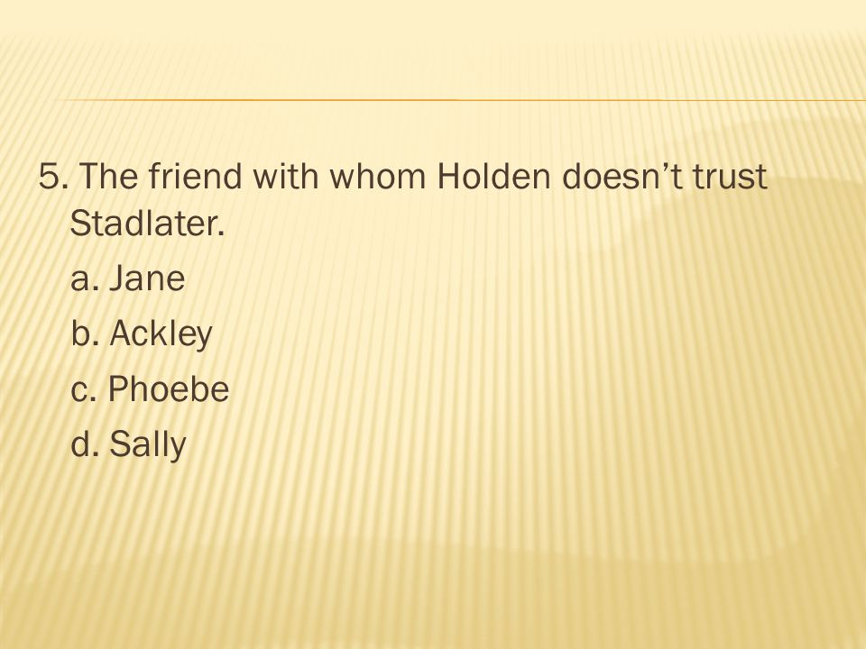 5. The friend with whom Holden doesn't trust Stadlater. a. Jane b. Ackley c. Phoebe d. Sally