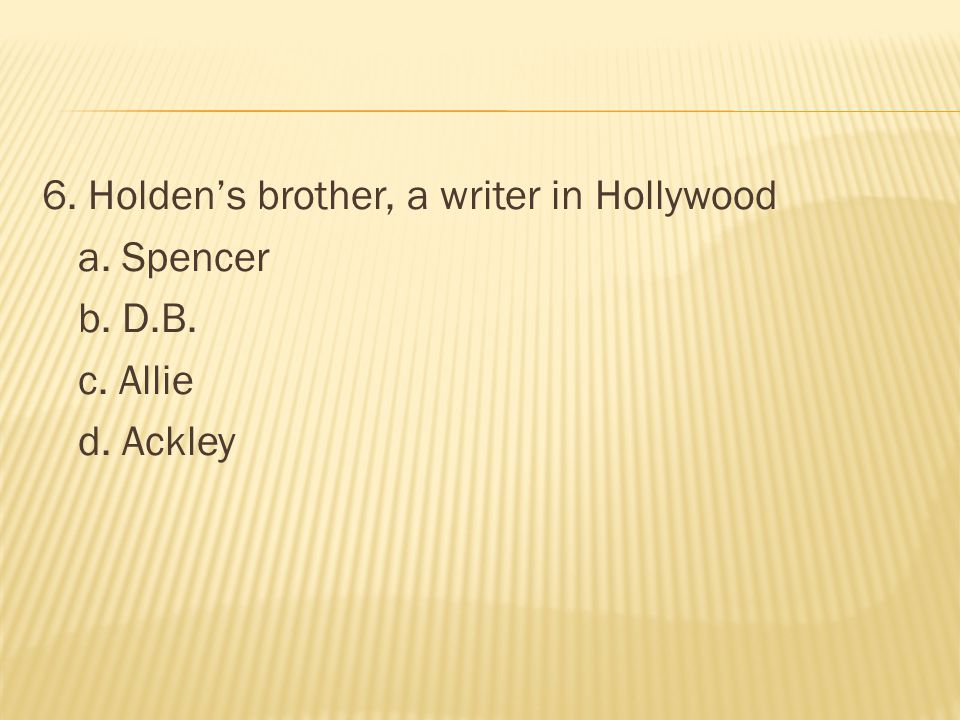 6. Holden's brother, a writer in Hollywood a. Spencer b. D.B. c. Allie d. Ackley