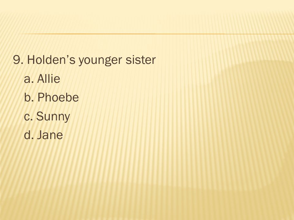 9. Holden's younger sister a. Allie b. Phoebe c. Sunny d. Jane
