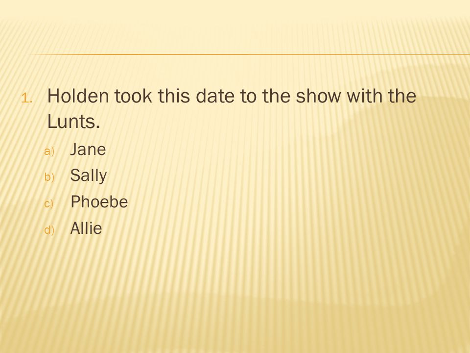 1. Holden took this date to the show with the Lunts. a) Jane b) Sally c) Phoebe d) Allie