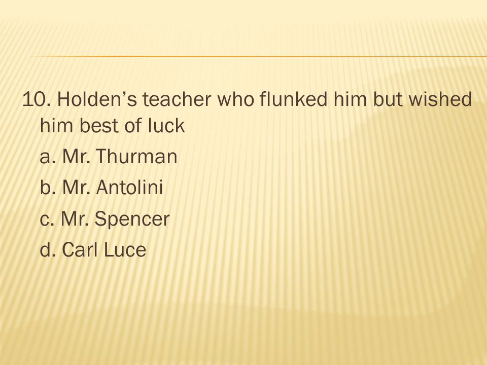 10. Holden's teacher who flunked him but wished him best of luck a. Mr. Thurman b. Mr. Antolini c. Mr. Spencer d. Carl Luce