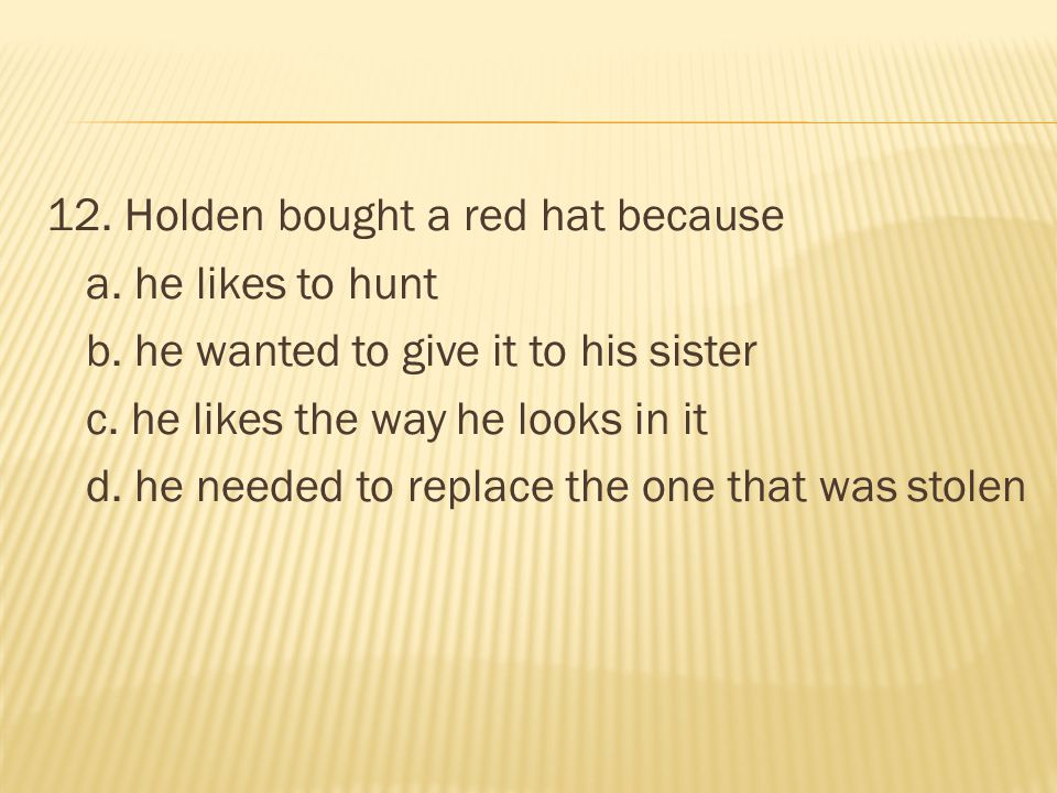 12. Holden bought a red hat because a. he likes to hunt b. he wanted to give it to his sister c. he likes the way he looks in it d. he needed to repla