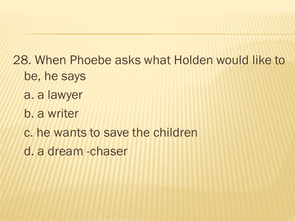 28. When Phoebe asks what Holden would like to be, he says a. a lawyer b. a writer c. he wants to save the children d. a dream -chaser