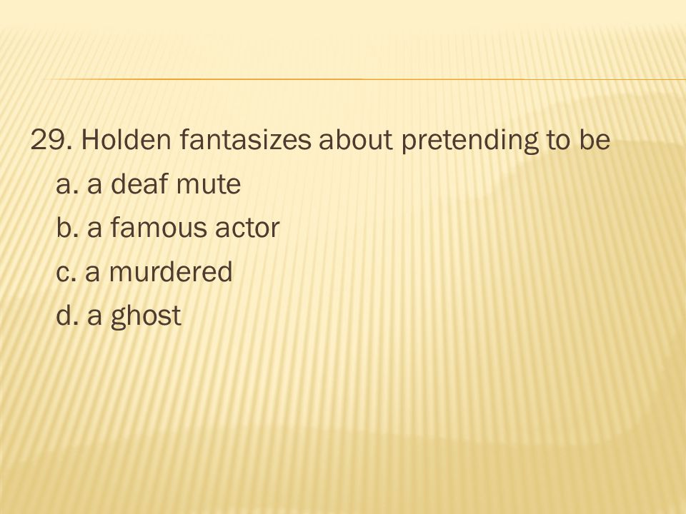 29. Holden fantasizes about pretending to be a. a deaf mute b. a famous actor c. a murdered d. a ghost