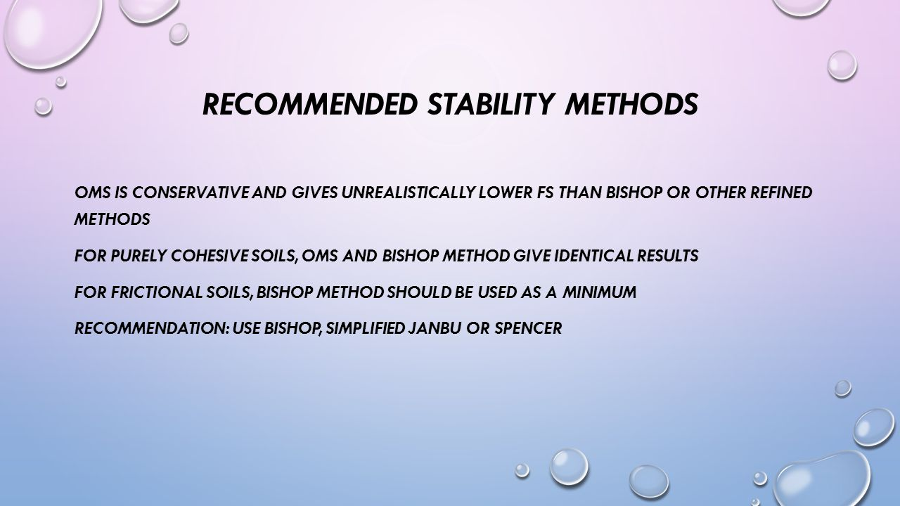RECOMMENDED STABILITY METHODS OMS IS CONSERVATIVE AND GIVES UNREALISTICALLY LOWER FS THAN BISHOP OR OTHER REFINED METHODS FOR PURELY COHESIVE SOILS, OMS AND BISHOP METHOD GIVE IDENTICAL RESULTS FOR FRICTIONAL SOILS, BISHOP METHOD SHOULD BE USED AS A MINIMUM RECOMMENDATION: USE BISHOP, SIMPLIFIED JANBU OR SPENCER
