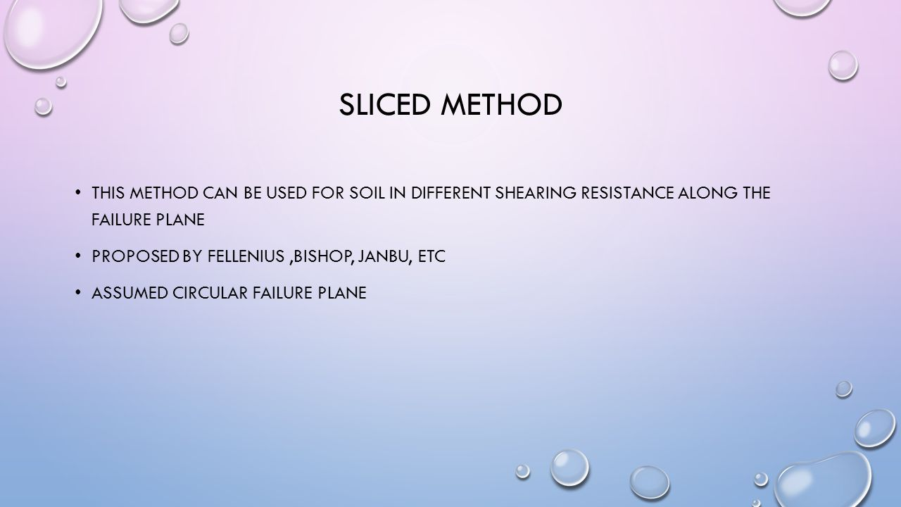 SLICED METHOD THIS METHOD CAN BE USED FOR SOIL IN DIFFERENT SHEARING RESISTANCE ALONG THE FAILURE PLANE PROPOSED BY FELLENIUS,BISHOP, JANBU, ETC ASSUMED CIRCULAR FAILURE PLANE