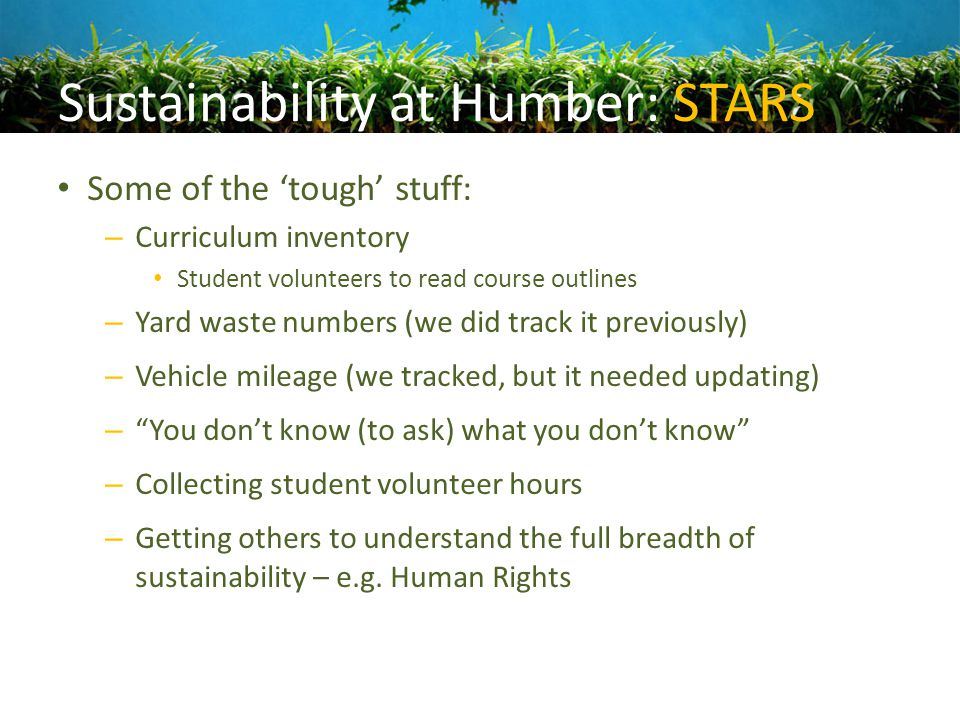 Sustainability at Humber: STARS Some of the 'tough' stuff: – Curriculum inventory Student volunteers to read course outlines – Yard waste numbers (we